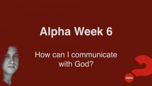 Alpha Week 6 - How Can I Communicate With God?